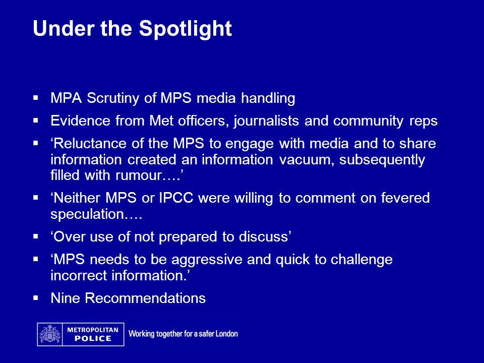 Under the Spotlight  MPA Scrutiny of MPS media handling  Evidence from Met officers, journalists and community reps  'Reluctance of the MPS to engage with media and to share information created an information vacuum, subsequently filled with rumour….'  'Neither MPS or IPCC were willing to comment on fevered speculation….