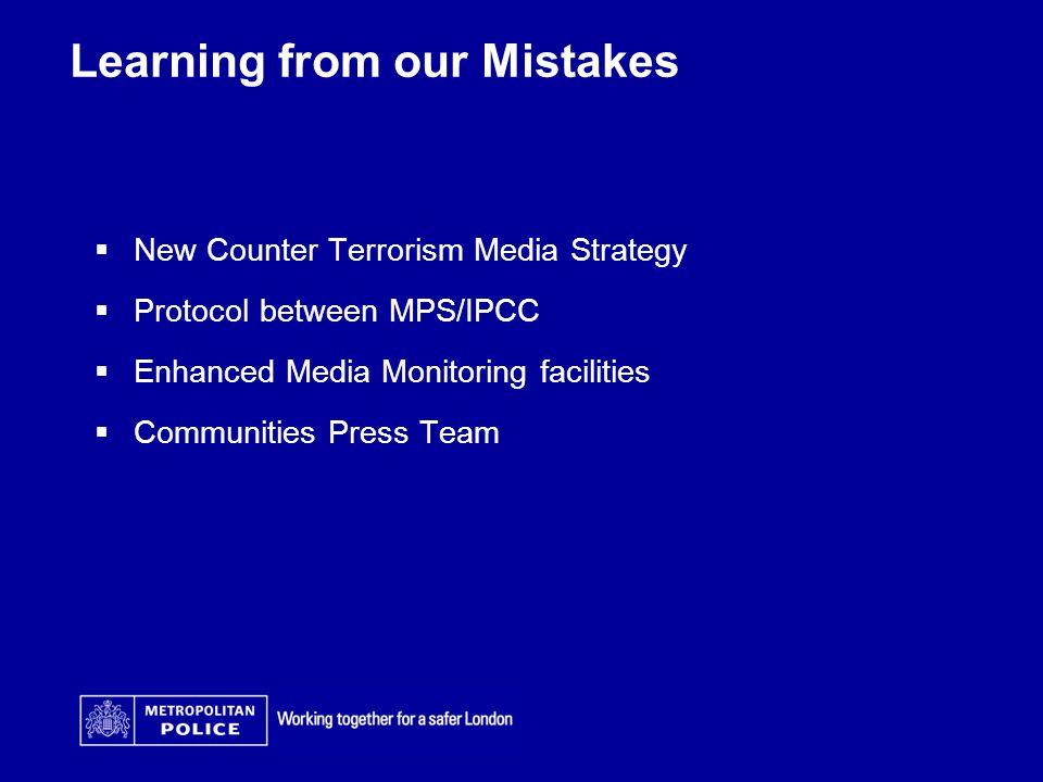 Learning from our Mistakes  New Counter Terrorism Media Strategy  Protocol between MPS/IPCC  Enhanced Media Monitoring facilities  Communities Press Team