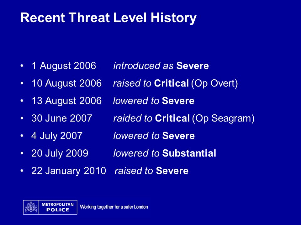 Recent Threat Level History 1 August 2006 introduced as Severe 10 August 2006 raised to Critical (Op Overt) 13 August 2006 lowered to Severe 30 June 2007 raided to Critical (Op Seagram) 4 July 2007 lowered to Severe 20 July 2009 lowered to Substantial 22 January 2010 raised to Severe