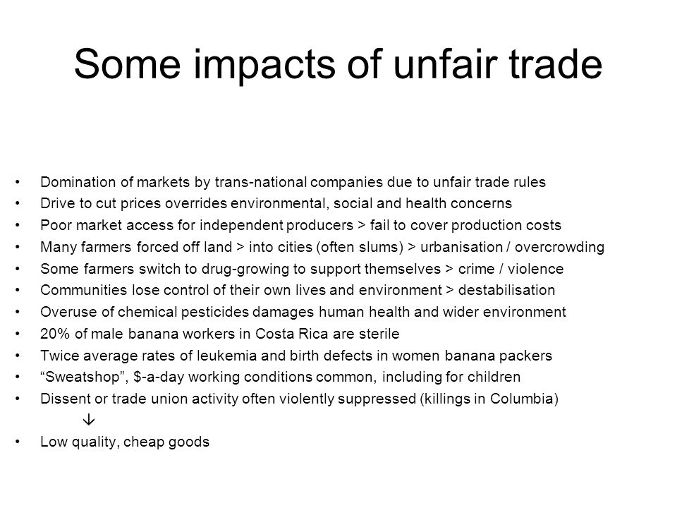 Some impacts of Fairtrade Fair prices, steady wages > job security and control of own lives and communities Decent working conditions and improved health and safety Participation in life / accident insurance schemes and personal investment loans Participation in democratic structures > social stability Greater respect for and amongst people, including women and children Less harm to environment and active investment in environmental improvements Investment in social improvements (boreholes, schools, health clinics, roads) Stewardship, rather than abandonment, of land Less use of chemicals Fewer drugs grown Less potential destabilisation and conflict  High quality stakeholder-produced goods
