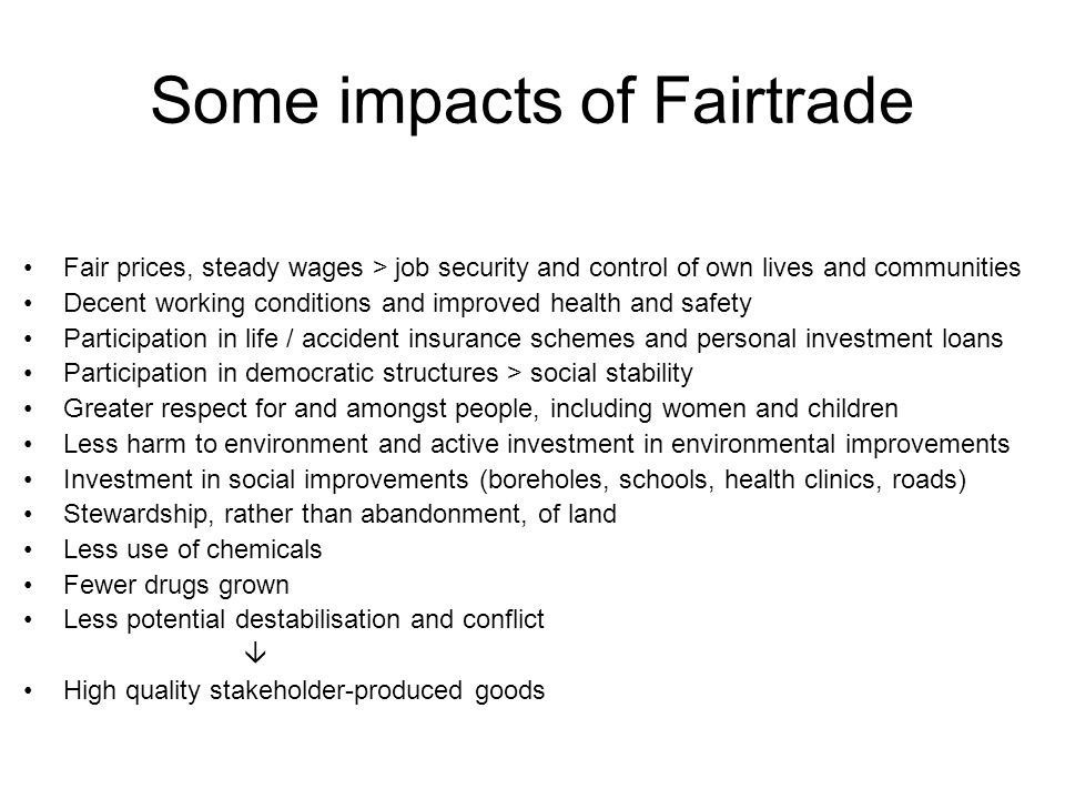 Fairtrade in the UK Estimated UK retail sales of Fairtrade certified products were £23m in 1999, £800m in 2009 70% of population recognise the Fairtrade Mark and 64% link the Mark to a better deal for producers in the developing world The Fairtrade Foundation licences use of the Fairtrade Mark on products in the UK, in accordance with international standards set by the Fairtrade Labelling Organisation (FLO) Key Fairtrade Foundation awareness-raising programmes: Fairtrade Fortnight (annually); Fairtrade Towns; Fairtrade Schools www.fairtrade.org.uk The Greater Manchester Fairtrade Group shares Fairtrade information from the 10 districts - Bolton leads and has a thriving Fairtrade campaign