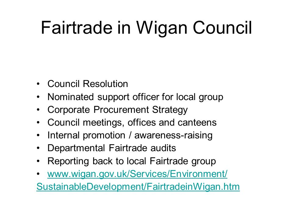 Fairtrade in Wigan Council Council Resolution Nominated support officer for local group Corporate Procurement Strategy Council meetings, offices and canteens Internal promotion / awareness-raising Departmental Fairtrade audits Reporting back to local Fairtrade group www.wigan.gov.uk/Services/Environment/ SustainableDevelopment/FairtradeinWigan.htm