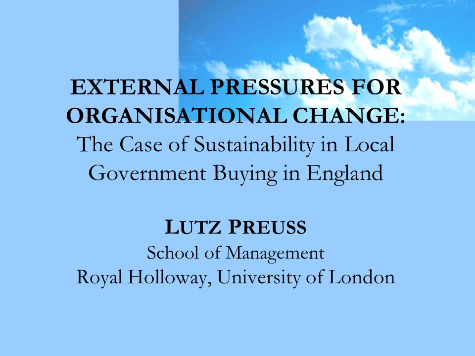 EXTERNAL PRESSURES FOR ORGANISATIONAL CHANGE: The Case of Sustainability in Local Government Buying in England L UTZ P REUSS School of Management Royal Holloway, University of London