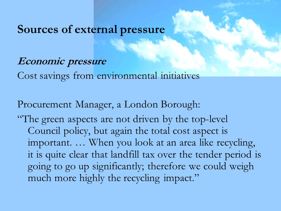 Sources of external pressure Economic pressure Cost savings from environmental initiatives Procurement Manager, a London Borough: The green aspects are not driven by the top-level Council policy, but again the total cost aspect is important.