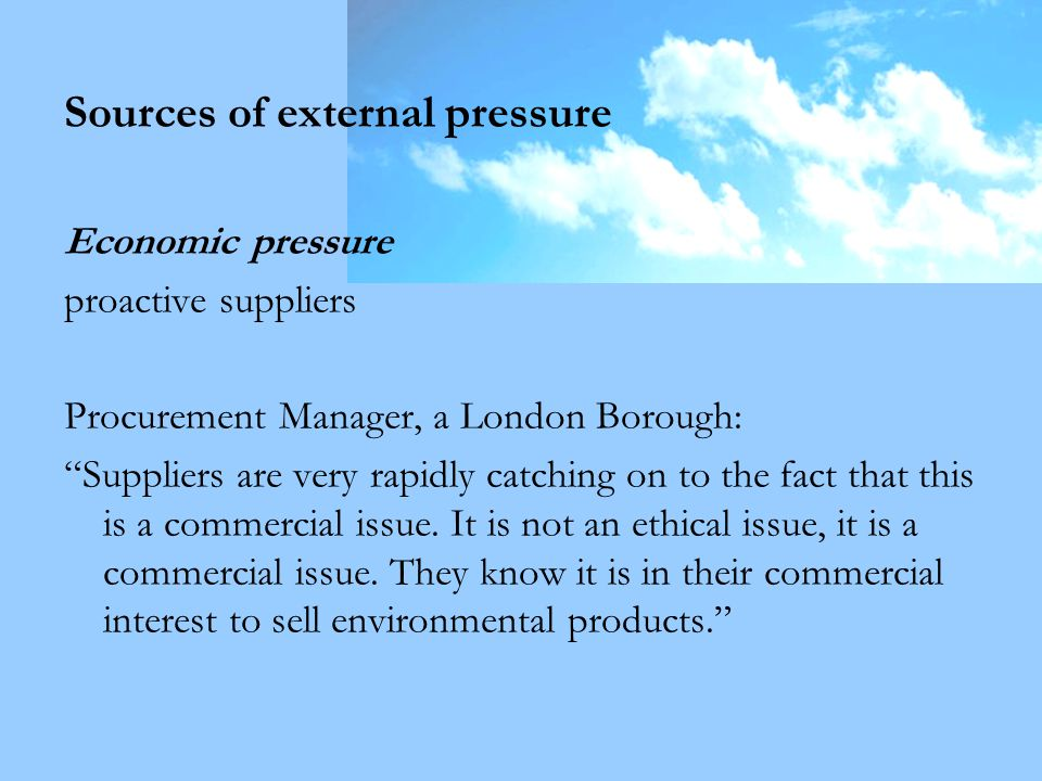 Sources of external pressure Economic pressure proactive suppliers Procurement Manager, a London Borough: Suppliers are very rapidly catching on to the fact that this is a commercial issue.