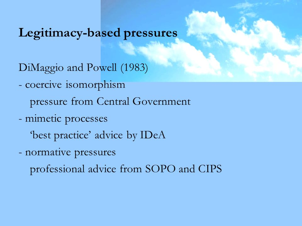 Legitimacy-based pressures DiMaggio and Powell (1983) - coercive isomorphism pressure from Central Government - mimetic processes 'best practice' advice by IDeA - normative pressures professional advice from SOPO and CIPS