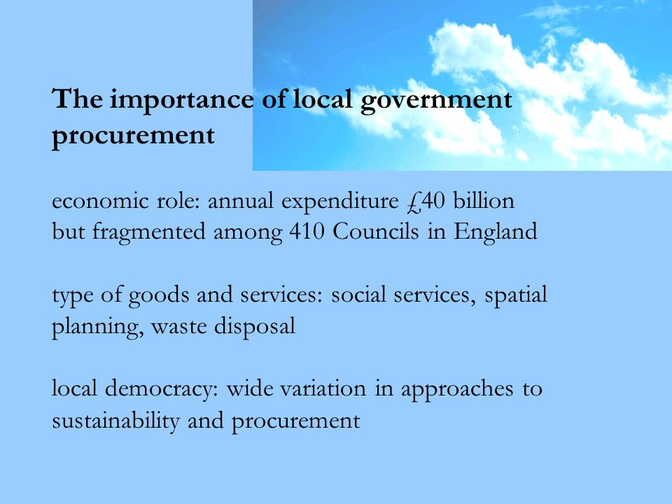 The importance of local government procurement economic role: annual expenditure £40 billion but fragmented among 410 Councils in England type of goods and services: social services, spatial planning, waste disposal local democracy: wide variation in approaches to sustainability and procurement