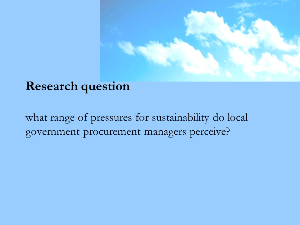 Research question what range of pressures for sustainability do local government procurement managers perceive