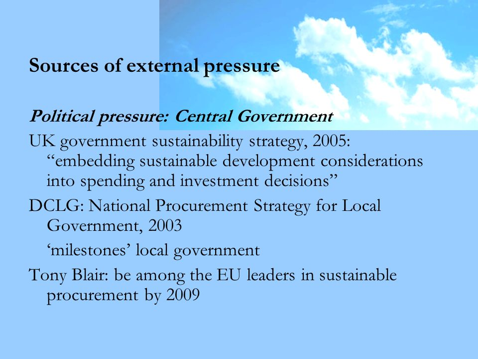 Sources of external pressure Political pressure: Central Government UK government sustainability strategy, 2005: embedding sustainable development considerations into spending and investment decisions DCLG: National Procurement Strategy for Local Government, 2003 'milestones' local government Tony Blair: be among the EU leaders in sustainable procurement by 2009
