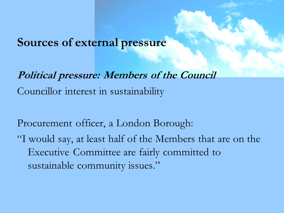 Sources of external pressure Political pressure: Members of the Council Councillor interest in sustainability Procurement officer, a London Borough: I would say, at least half of the Members that are on the Executive Committee are fairly committed to sustainable community issues.