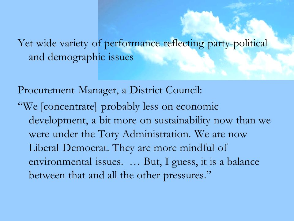Yet wide variety of performance reflecting party-political and demographic issues Procurement Manager, a District Council: We [concentrate] probably less on economic development, a bit more on sustainability now than we were under the Tory Administration.