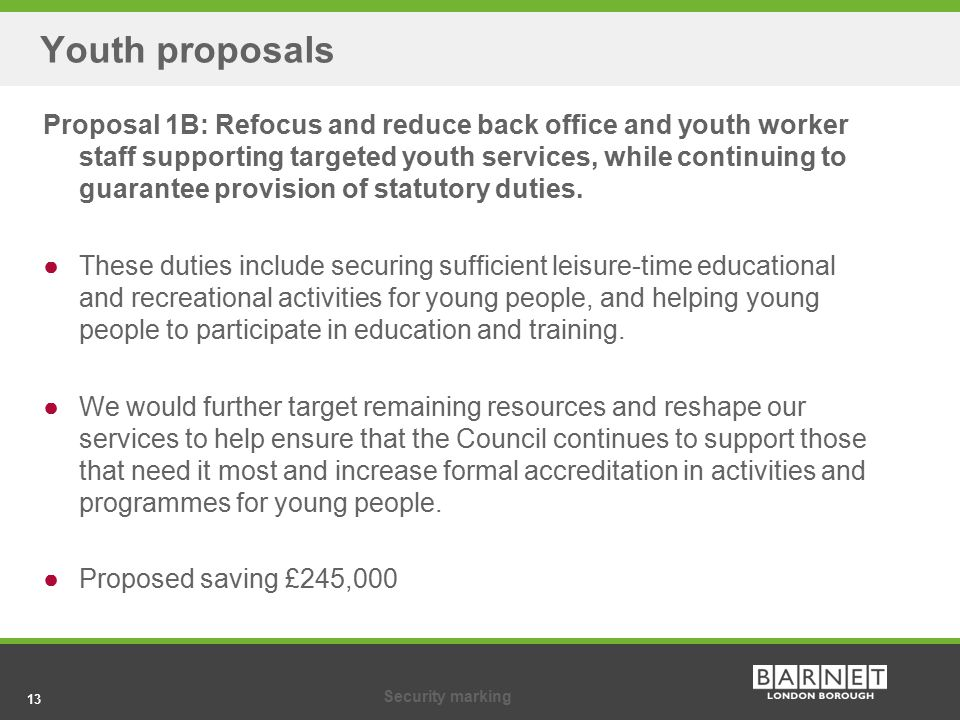 13Security marking 13 Youth proposals Proposal 1B: Refocus and reduce back office and youth worker staff supporting targeted youth services, while con