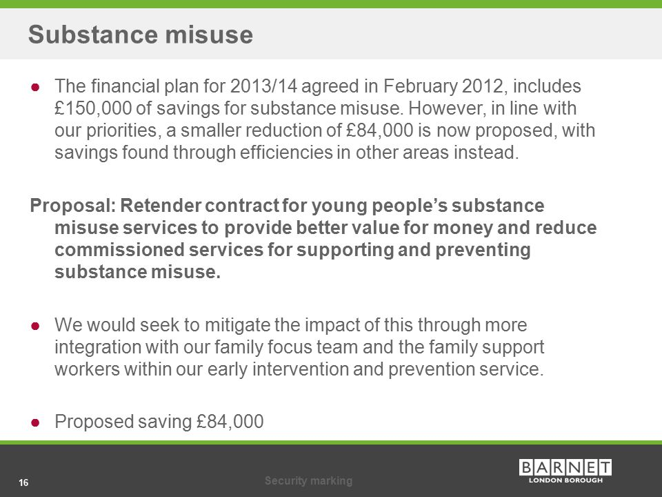 16Security marking 16 Substance misuse ●The financial plan for 2013/14 agreed in February 2012, includes £150,000 of savings for substance misuse.