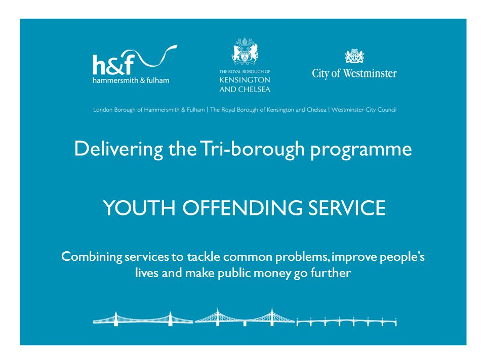 Delivering the Tri-borough programme YOUTH OFFENDING SERVICE Combining services to tackle common problems, improve people's lives and make public money go further