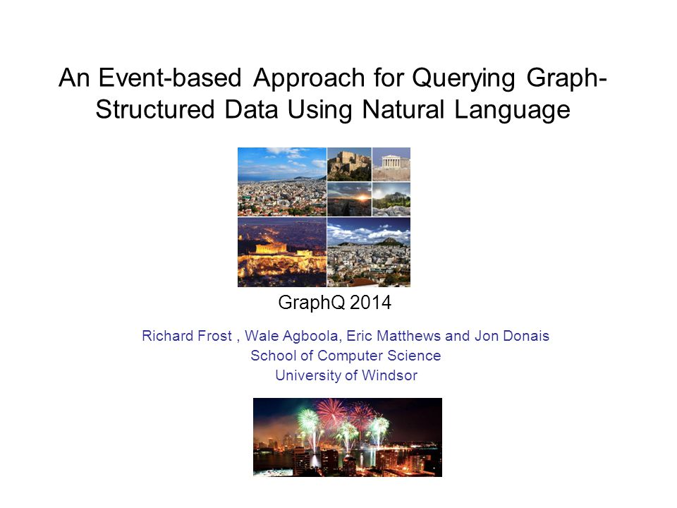 An Event-based Approach for Querying Graph- Structured Data Using Natural Language Richard Frost, Wale Agboola, Eric Matthews and Jon Donais School of Computer Science University of Windsor GraphQ 2014