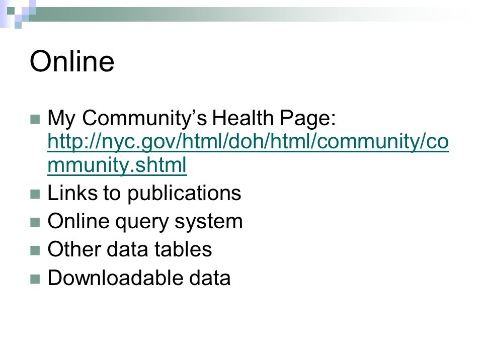 Online My Community's Health Page: http://nyc.gov/html/doh/html/community/co mmunity.shtml http://nyc.gov/html/doh/html/community/co mmunity.shtml Links to publications Online query system Other data tables Downloadable data