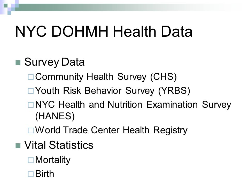 NYC DOHMH Health Data Survey Data  Community Health Survey (CHS)  Youth Risk Behavior Survey (YRBS)  NYC Health and Nutrition Examination Survey (HANES)  World Trade Center Health Registry Vital Statistics  Mortality  Birth