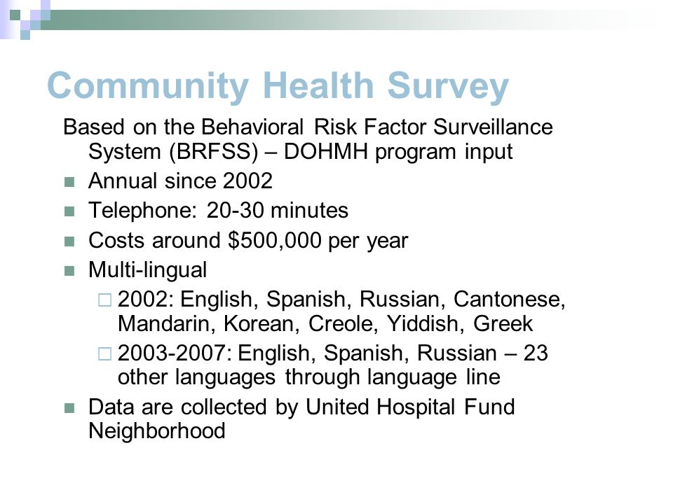 Community Health Survey Based on the Behavioral Risk Factor Surveillance System (BRFSS) – DOHMH program input Annual since 2002 Telephone: 20-30 minutes Costs around $500,000 per year Multi-lingual  2002: English, Spanish, Russian, Cantonese, Mandarin, Korean, Creole, Yiddish, Greek  2003-2007: English, Spanish, Russian – 23 other languages through language line Data are collected by United Hospital Fund Neighborhood