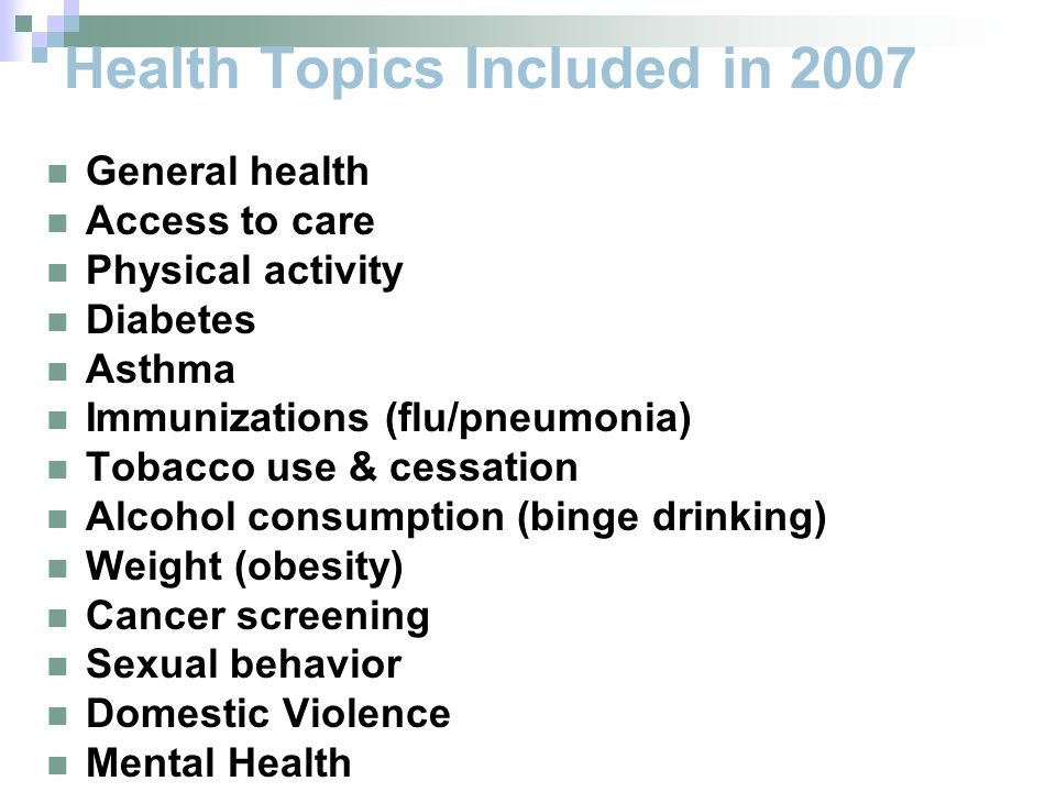 Health Topics Included in 2007 General health Access to care Physical activity Diabetes Asthma Immunizations (flu/pneumonia) Tobacco use & cessation Alcohol consumption (binge drinking) Weight (obesity) Cancer screening Sexual behavior Domestic Violence Mental Health