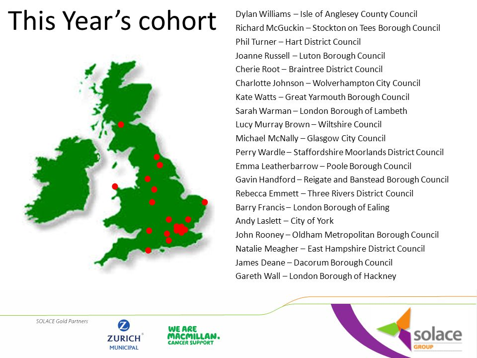 This Year's cohort Dylan Williams – Isle of Anglesey County Council Richard McGuckin – Stockton on Tees Borough Council Phil Turner – Hart District Council Joanne Russell – Luton Borough Council Cherie Root – Braintree District Council Charlotte Johnson – Wolverhampton City Council Kate Watts – Great Yarmouth Borough Council Sarah Warman – London Borough of Lambeth Lucy Murray Brown – Wiltshire Council Michael McNally – Glasgow City Council Perry Wardle – Staffordshire Moorlands District Council Emma Leatherbarrow – Poole Borough Council Gavin Handford – Reigate and Banstead Borough Council Rebecca Emmett – Three Rivers District Council Barry Francis – London Borough of Ealing Andy Laslett – City of York John Rooney – Oldham Metropolitan Borough Council Natalie Meagher – East Hampshire District Council James Deane – Dacorum Borough Council Gareth Wall – London Borough of Hackney