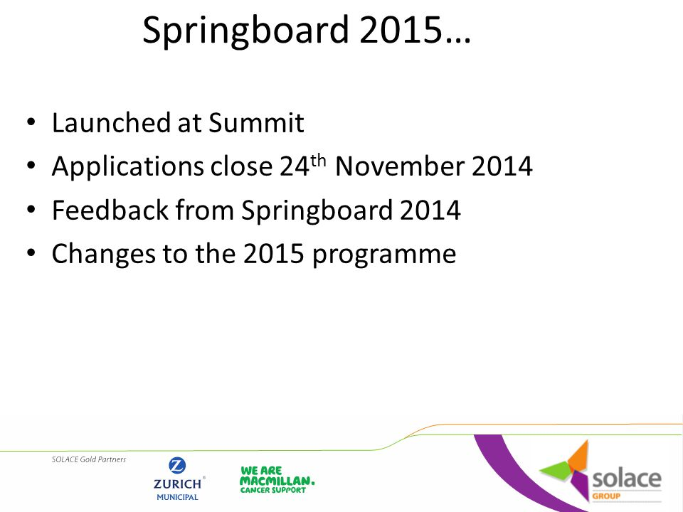 For further information, please see the SOLACE website http://www.solace.org.uk/press/2014-10-17- springboard-2015-applications- launched/Springboard-2015-Information.pdfhttp://www.solace.org.uk/press/2014-10-17- springboard-2015-applications- launched/Springboard-2015-Information.pdf Or contact Andy Hollingsworth 0845 652 4010 Andy.Hollingsworth@solace.org.uk