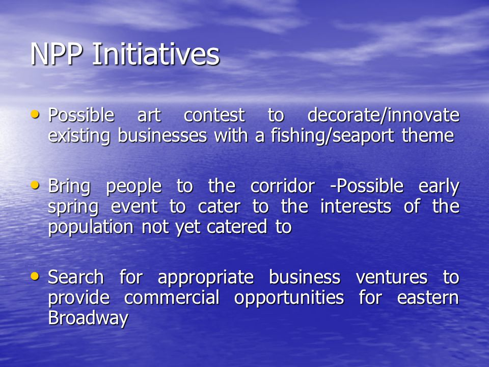 NPP Initiatives Possible art contest to decorate/innovate existing businesses with a fishing/seaport theme Possible art contest to decorate/innovate existing businesses with a fishing/seaport theme Bring people to the corridor -Possible early spring event to cater to the interests of the population not yet catered to Bring people to the corridor -Possible early spring event to cater to the interests of the population not yet catered to Search for appropriate business ventures to provide commercial opportunities for eastern Broadway Search for appropriate business ventures to provide commercial opportunities for eastern Broadway
