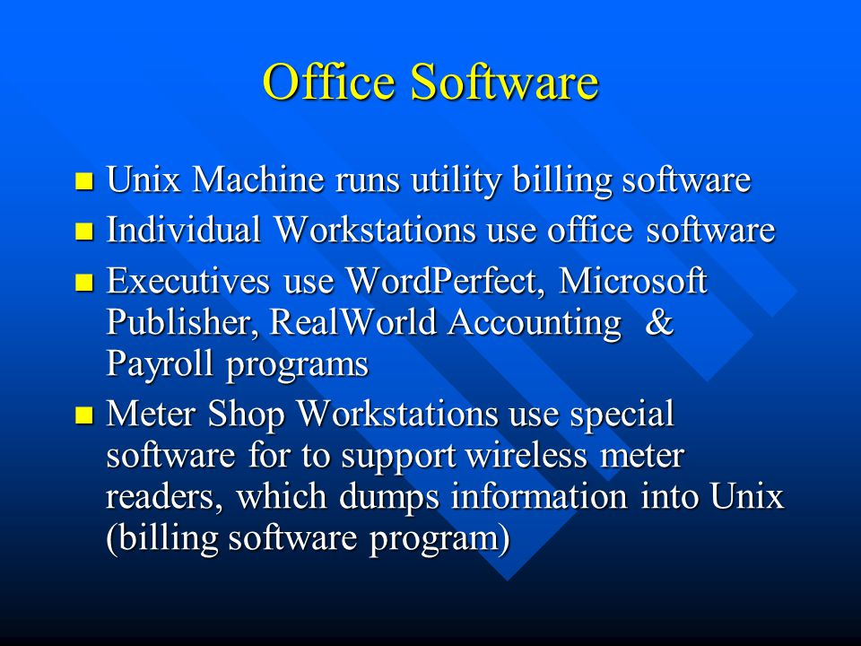 Office Software Unix Machine runs utility billing software Unix Machine runs utility billing software Individual Workstations use office software Individual Workstations use office software Executives use WordPerfect, Microsoft Publisher, RealWorld Accounting & Payroll programs Executives use WordPerfect, Microsoft Publisher, RealWorld Accounting & Payroll programs Meter Shop Workstations use special software for to support wireless meter readers, which dumps information into Unix (billing software program) Meter Shop Workstations use special software for to support wireless meter readers, which dumps information into Unix (billing software program)