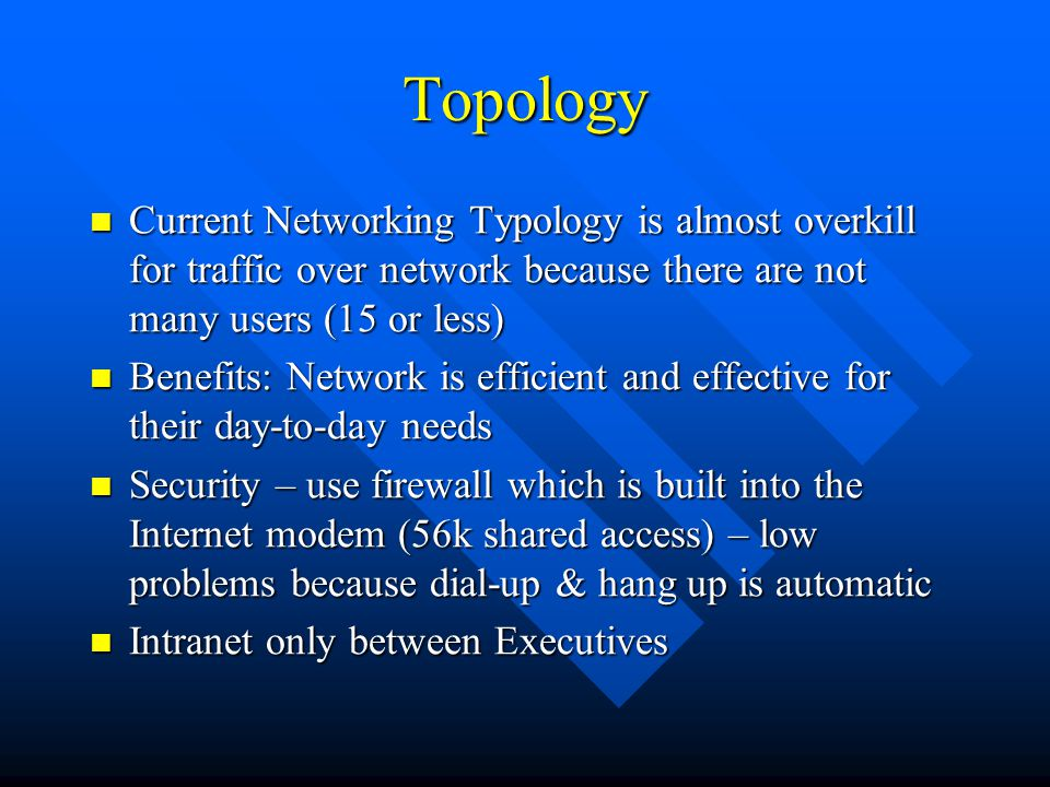 Topology Current Networking Typology is almost overkill for traffic over network because there are not many users (15 or less) Current Networking Typology is almost overkill for traffic over network because there are not many users (15 or less) Benefits: Network is efficient and effective for their day-to-day needs Benefits: Network is efficient and effective for their day-to-day needs Security – use firewall which is built into the Internet modem (56k shared access) – low problems because dial-up & hang up is automatic Security – use firewall which is built into the Internet modem (56k shared access) – low problems because dial-up & hang up is automatic Intranet only between Executives Intranet only between Executives