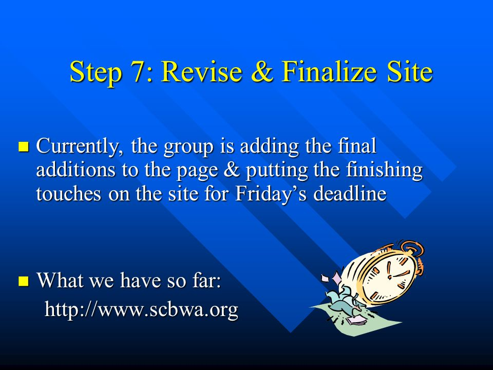 Step 7: Revise & Finalize Site Currently, the group is adding the final additions to the page & putting the finishing touches on the site for Friday's deadline Currently, the group is adding the final additions to the page & putting the finishing touches on the site for Friday's deadline What we have so far: What we have so far: http://www.scbwa.org http://www.scbwa.org