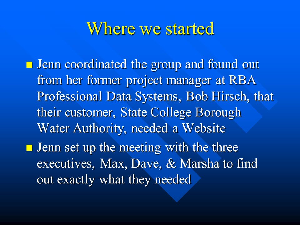 Where we started Jenn coordinated the group and found out from her former project manager at RBA Professional Data Systems, Bob Hirsch, that their customer, State College Borough Water Authority, needed a Website Jenn coordinated the group and found out from her former project manager at RBA Professional Data Systems, Bob Hirsch, that their customer, State College Borough Water Authority, needed a Website Jenn set up the meeting with the three executives, Max, Dave, & Marsha to find out exactly what they needed Jenn set up the meeting with the three executives, Max, Dave, & Marsha to find out exactly what they needed