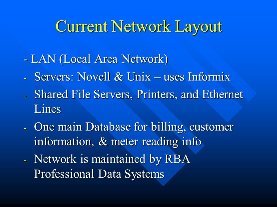 Current Network Layout - LAN (Local Area Network) - Servers: Novell & Unix – uses Informix - Shared File Servers, Printers, and Ethernet Lines - One main Database for billing, customer information, & meter reading info - Network is maintained by RBA Professional Data Systems