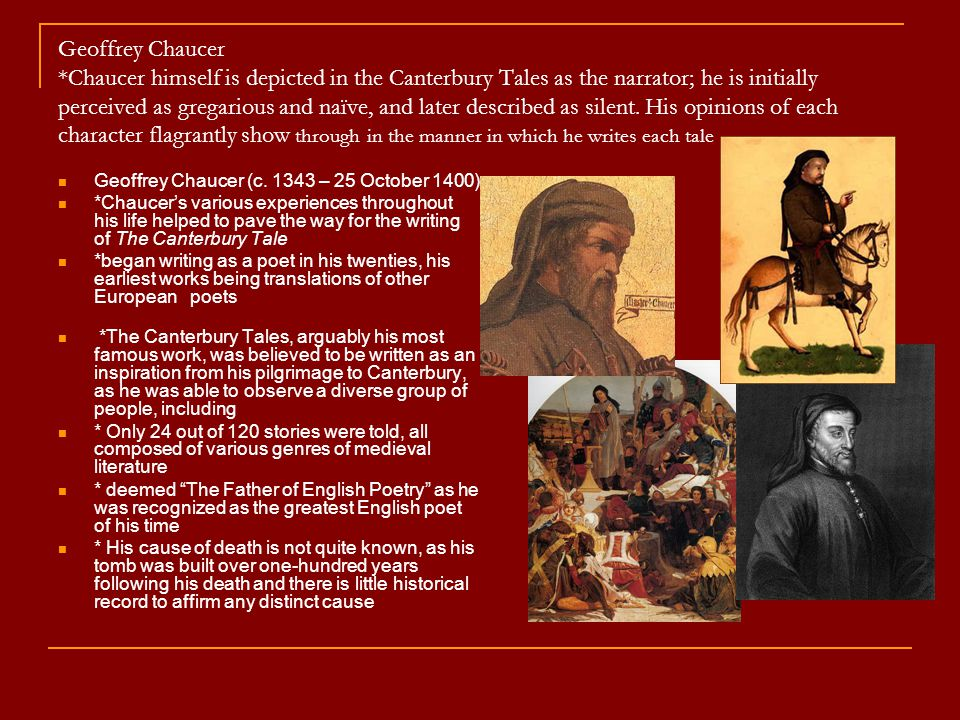 Geoffrey Chaucer *Chaucer himself is depicted in the Canterbury Tales as the narrator; he is initially perceived as gregarious and naïve, and later de