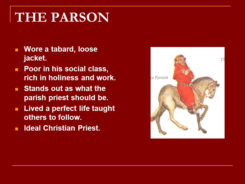THE PARSON Wore a tabard, loose jacket. Poor in his social class, rich in holiness and work. Stands out as what the parish priest should be. Lived a p