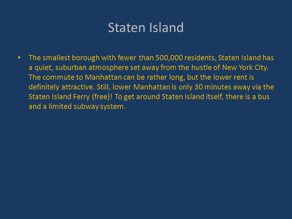Staten Island The smallest borough with fewer than 500,000 residents, Staten Island has a quiet, suburban atmosphere set away from the hustle of New York City.