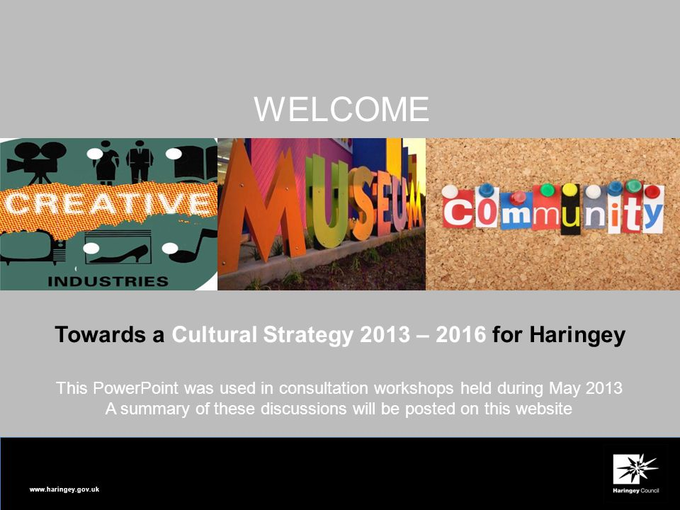 www.haringey.gov.uk Towards a Cultural Strategy 2013 – 2016 for Haringey WELCOME This PowerPoint was used in consultation workshops held during May 2013 A summary of these discussions will be posted on this website