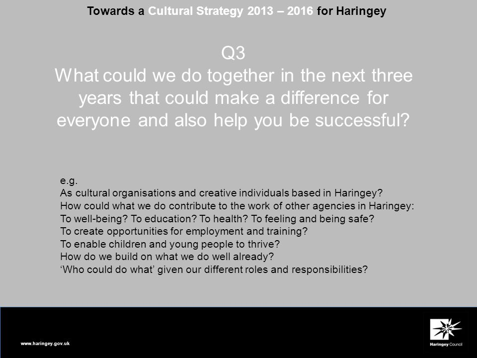 www.haringey.gov.uk Towards a Cultural Strategy 2013 – 2016 for Haringey Q3 What could we do together in the next three years that could make a differ