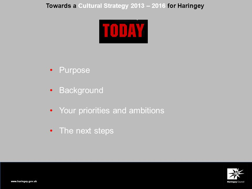 www.haringey.gov.uk Towards a Cultural Strategy 2013 – 2016 for Haringey Purpose Background Your priorities and ambitions The next steps