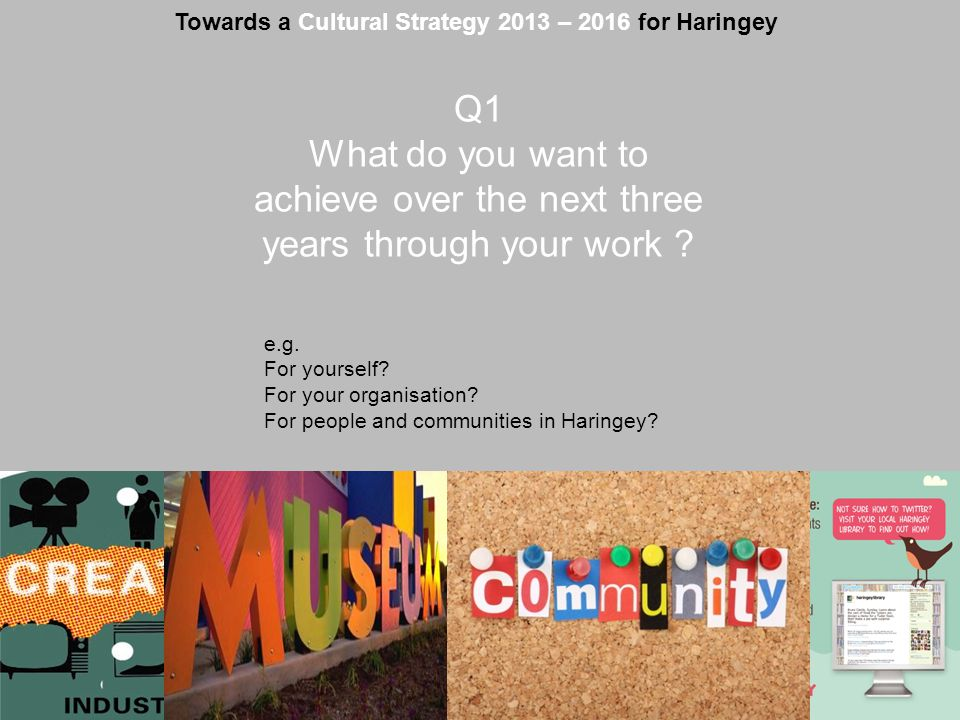 www.haringey.gov.uk Towards a Cultural Strategy 2013 – 2016 for Haringey Q1 What do you want to achieve over the next three years through your work ?