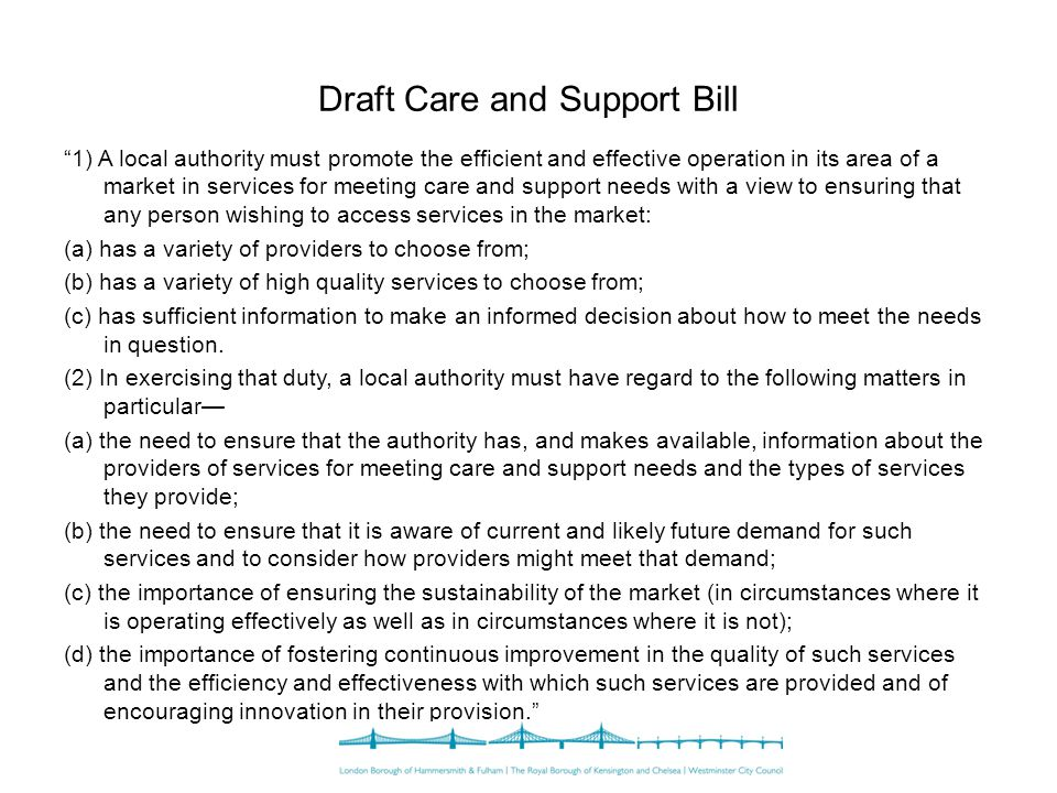 Draft Care and Support Bill 1) A local authority must promote the efficient and effective operation in its area of a market in services for meeting care and support needs with a view to ensuring that any person wishing to access services in the market: (a) has a variety of providers to choose from; (b) has a variety of high quality services to choose from; (c) has sufficient information to make an informed decision about how to meet the needs in question.
