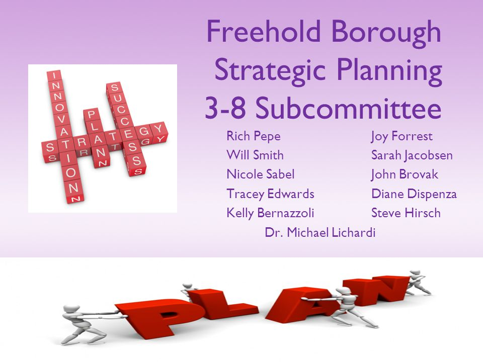 Freehold Borough Strategic Planning 3-8 Subcommittee Rich PepeJoy Forrest Will SmithSarah Jacobsen Nicole SabelJohn Brovak Tracey EdwardsDiane Dispenza Kelly BernazzoliSteve Hirsch Dr.