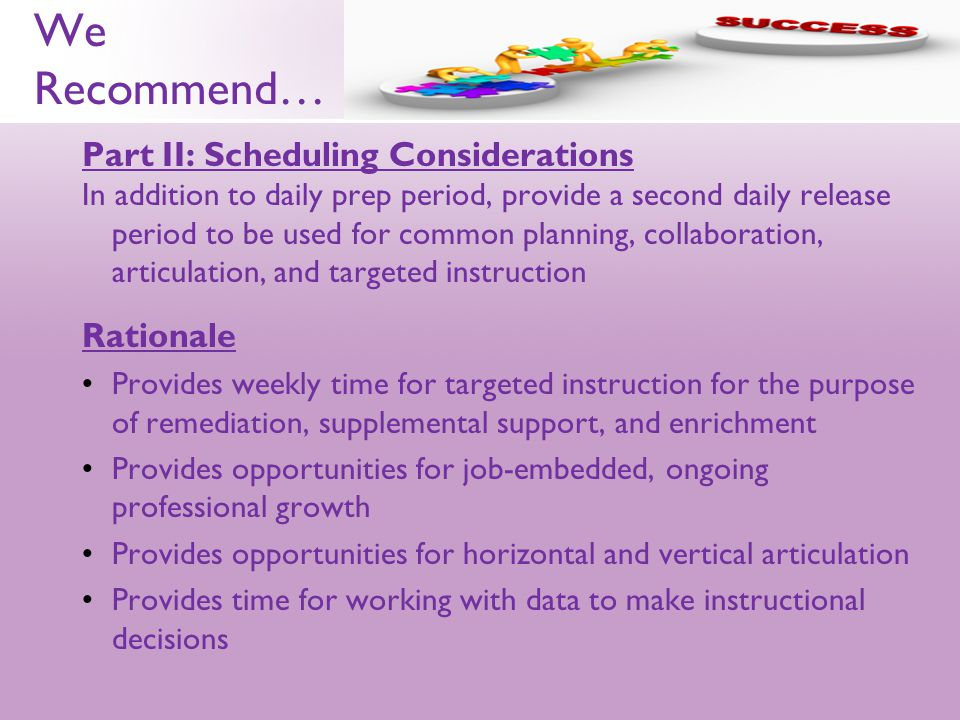 We Recommend… Part II: Scheduling Considerations In addition to daily prep period, provide a second daily release period to be used for common planning, collaboration, articulation, and targeted instruction Rationale Provides weekly time for targeted instruction for the purpose of remediation, supplemental support, and enrichment Provides opportunities for job-embedded, ongoing professional growth Provides opportunities for horizontal and vertical articulation Provides time for working with data to make instructional decisions