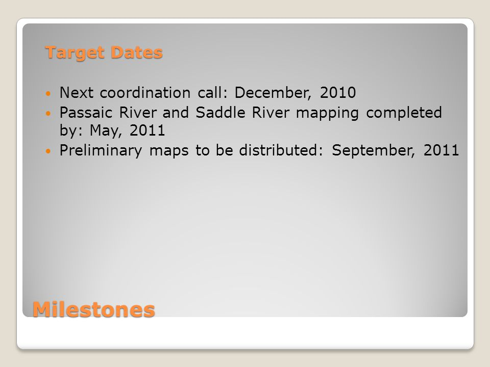 Milestones Target Dates Next coordination call: December, 2010 Passaic River and Saddle River mapping completed by: May, 2011 Preliminary maps to be d