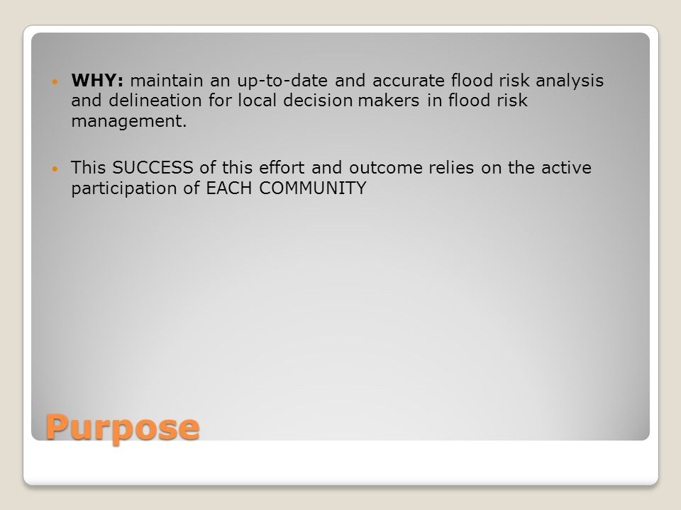 Purpose WHY: maintain an up-to-date and accurate flood risk analysis and delineation for local decision makers in flood risk management.