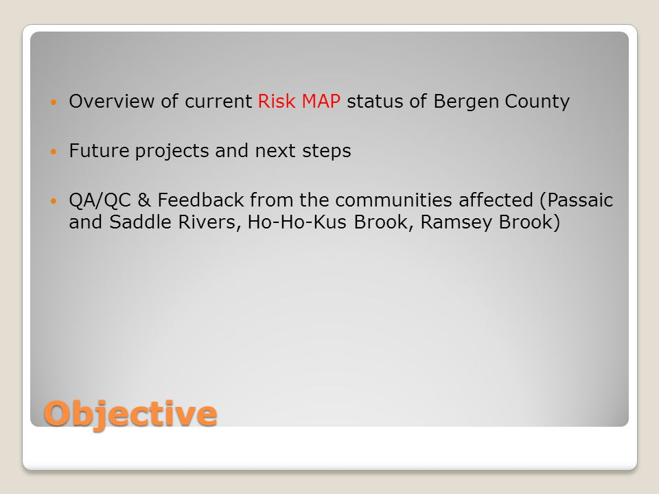 Objective Overview of current Risk MAP status of Bergen County Future projects and next steps QA/QC & Feedback from the communities affected (Passaic and Saddle Rivers, Ho-Ho-Kus Brook, Ramsey Brook)