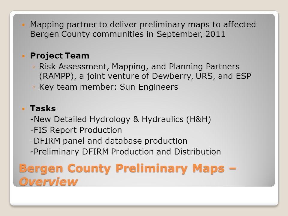 Mapping partner to deliver preliminary maps to affected Bergen County communities in September, 2011 Project Team ◦Risk Assessment, Mapping, and Planning Partners (RAMPP), a joint venture of Dewberry, URS, and ESP ◦Key team member: Sun Engineers Tasks -New Detailed Hydrology & Hydraulics (H&H) -FIS Report Production -DFIRM panel and database production -Preliminary DFIRM Production and Distribution Bergen County Preliminary Maps – Overview