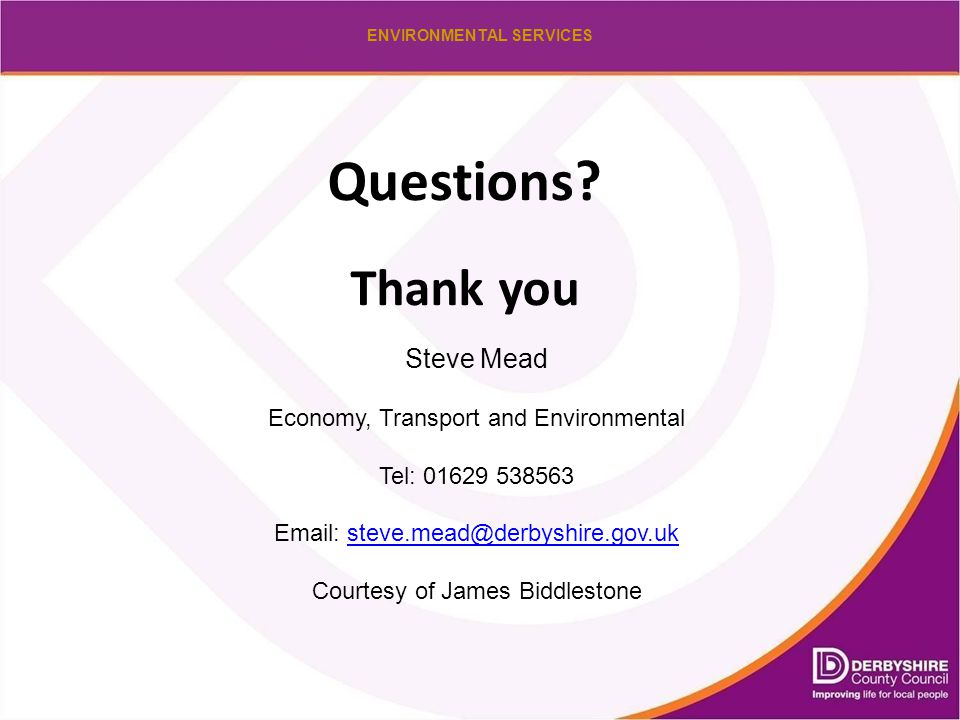 ENVIRONMENTAL SERVICES Questions? Thank you Steve Mead Economy, Transport and Environmental Tel: 01629 538563 Email: steve.mead@derbyshire.gov.uksteve