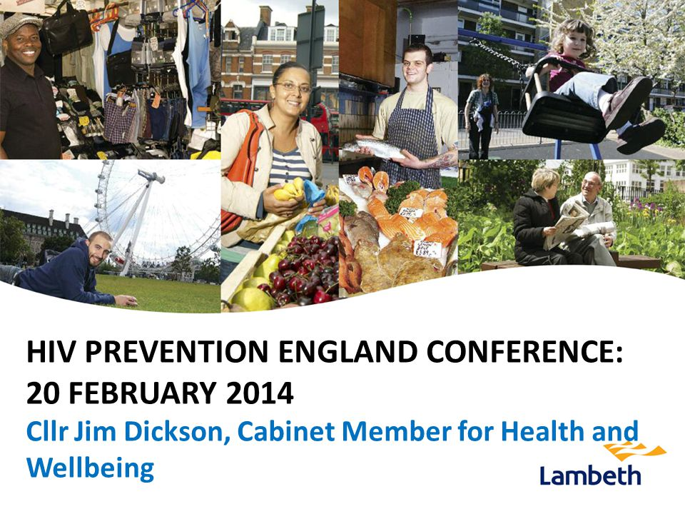 HIV PREVENTION ENGLAND CONFERENCE: 20 FEBRUARY 2014 Cllr Jim Dickson, Cabinet Member for Health and Wellbeing