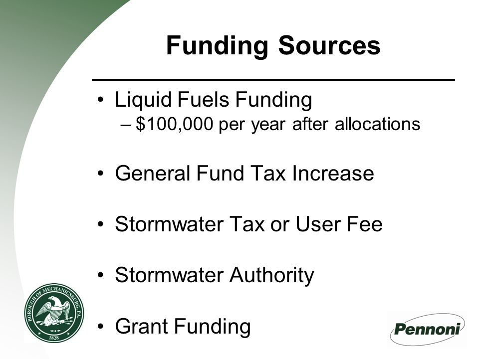 Funding Sources Liquid Fuels Funding –$100,000 per year after allocations General Fund Tax Increase Stormwater Tax or User Fee Stormwater Authority Grant Funding