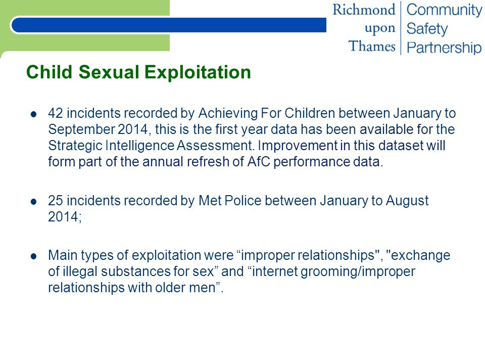 Child Sexual Exploitation 42 incidents recorded by Achieving For Children between January to September 2014, this is the first year data has been available for the Strategic Intelligence Assessment.