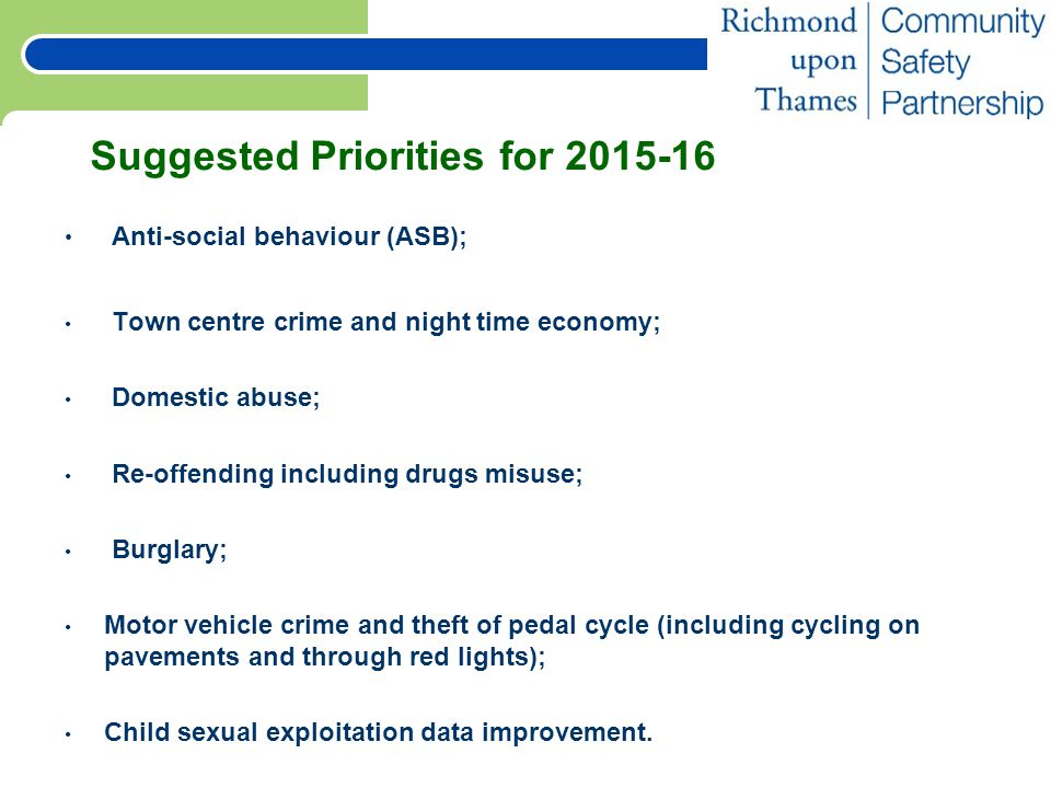 Suggested Priorities for 2015-16 Anti-social behaviour (ASB); Town centre crime and night time economy; Domestic abuse; Re-offending including drugs misuse; Burglary; Motor vehicle crime and theft of pedal cycle (including cycling on pavements and through red lights); Child sexual exploitation data improvement.